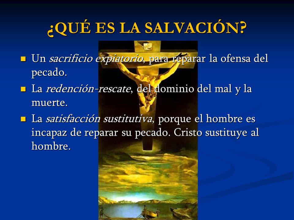 ¿QUÉ ES LA SALVACIÓN Un sacrificio expiatorio, para reparar la ofensa del pecado. La redención-rescate, del dominio del mal y la muerte.