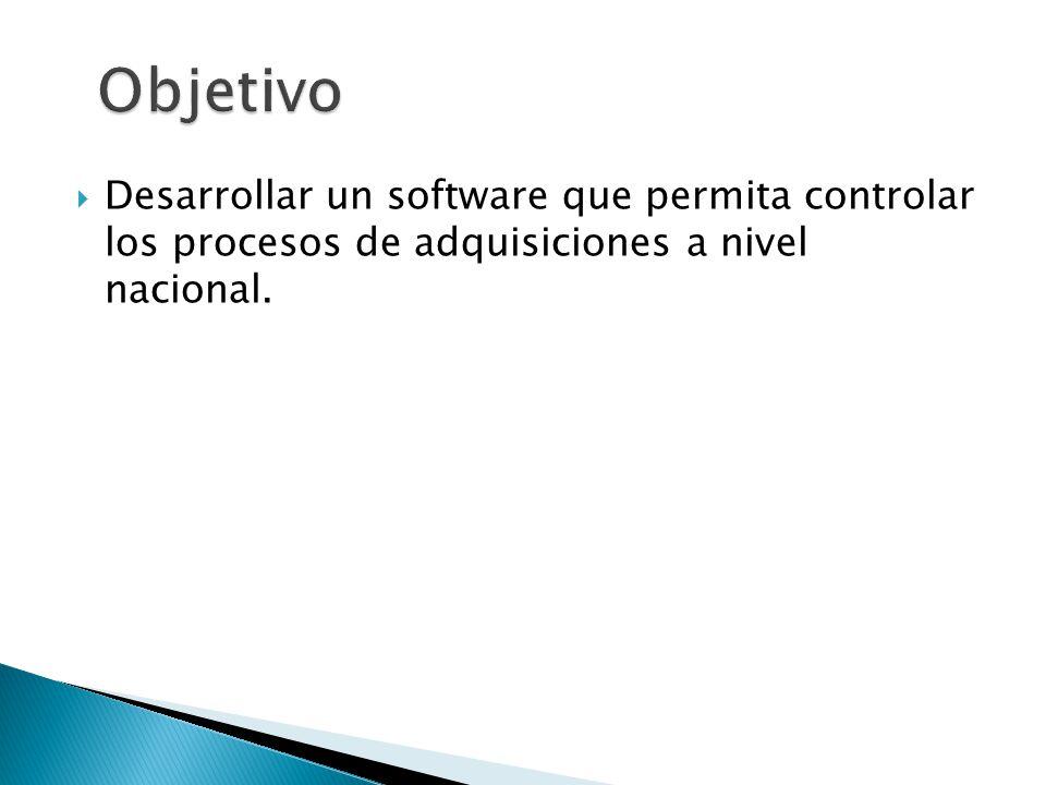 Objetivo Desarrollar un software que permita controlar los procesos de adquisiciones a nivel nacional.
