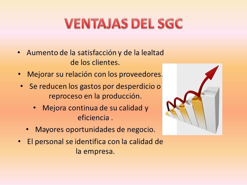 VENTAJAS DEL SGC Aumento de la satisfacción y de la lealtad de los clientes. Mejorar su relación con los proveedores.