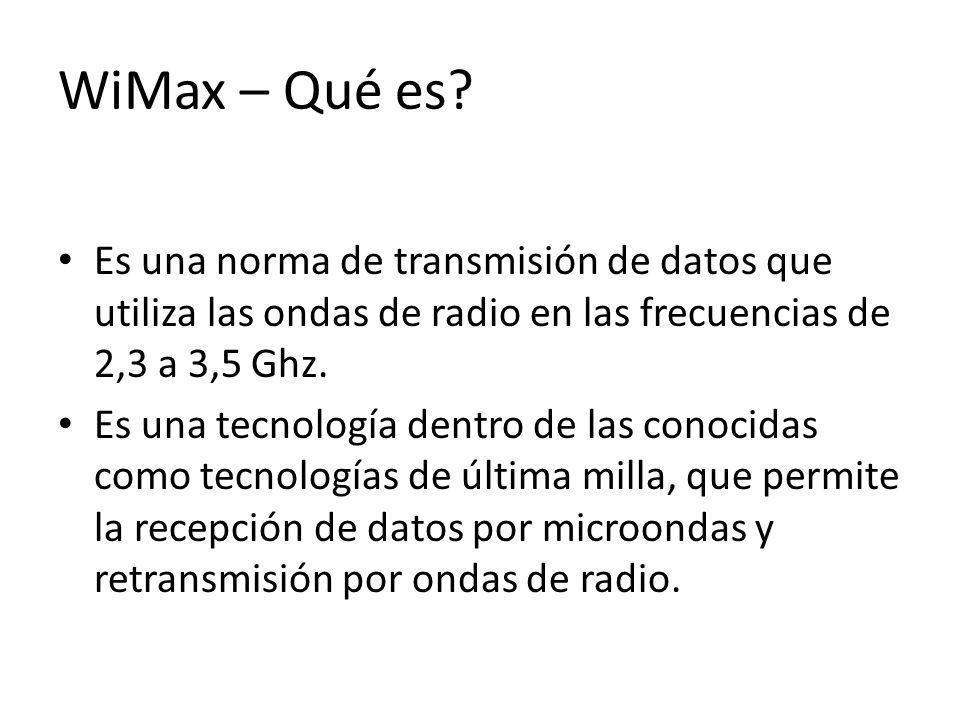 WiMax – Qué es Es una norma de transmisión de datos que utiliza las ondas de radio en las frecuencias de 2,3 a 3,5 Ghz.