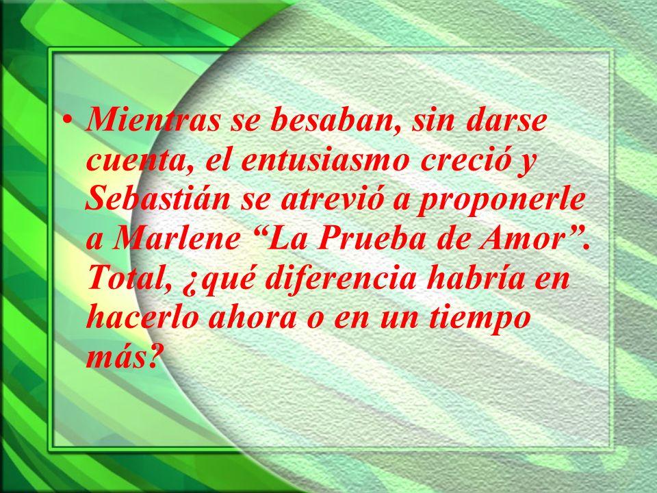 Mientras se besaban, sin darse cuenta, el entusiasmo creció y Sebastián se atrevió a proponerle a Marlene La Prueba de Amor .