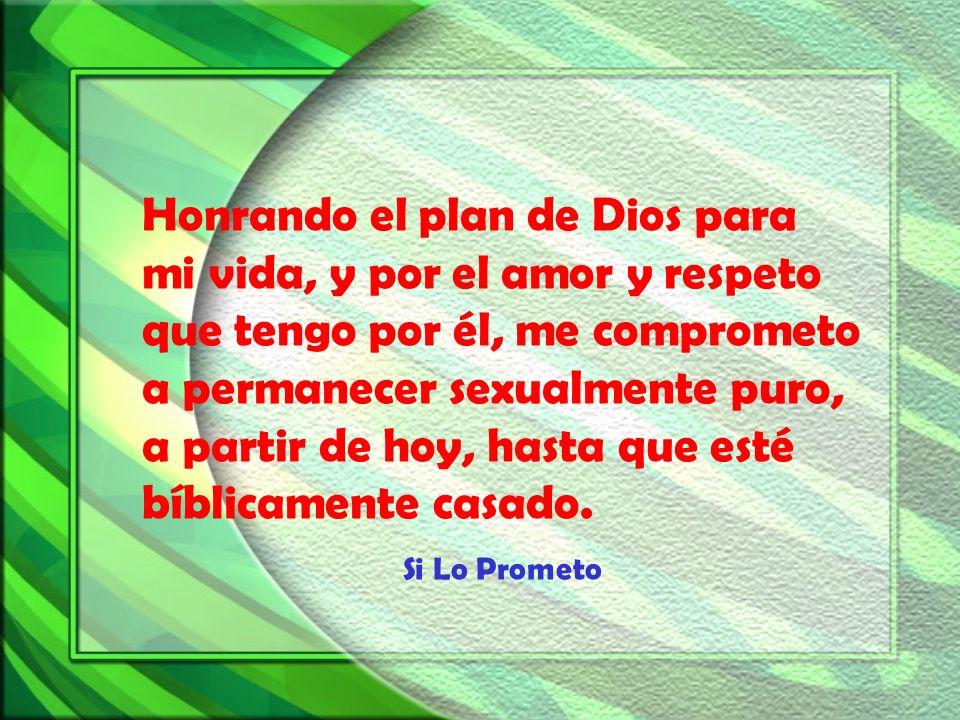 Honrando el plan de Dios para mi vida, y por el amor y respeto que tengo por él, me comprometo a permanecer sexualmente puro, a partir de hoy, hasta que esté bíblicamente casado.