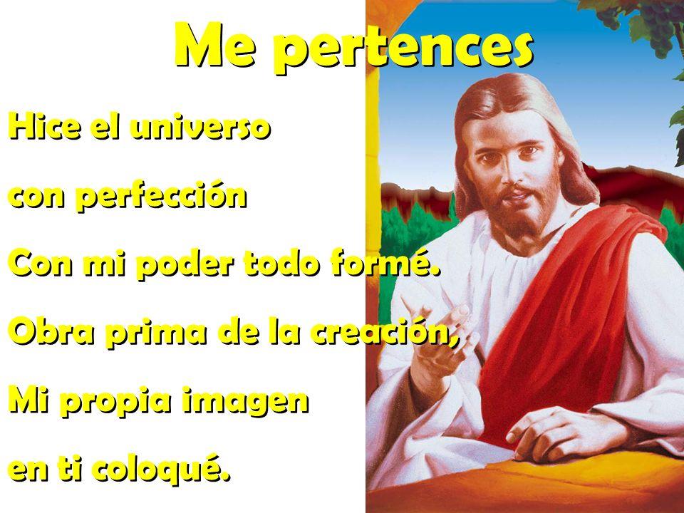 Me pertences Hice el universo con perfección Con mi poder todo formé.