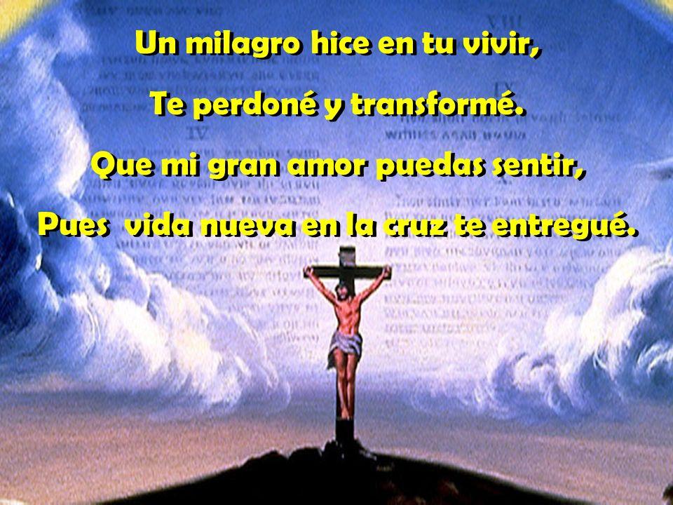 Un milagro hice en tu vivir, Te perdoné y transformé.
