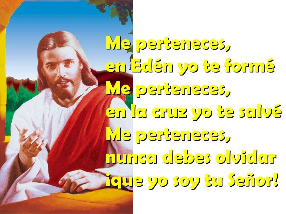 Me perteneces, en Edén yo te formé en la cruz yo te salvé nunca debes olvidar ¡que yo soy tu Señor!