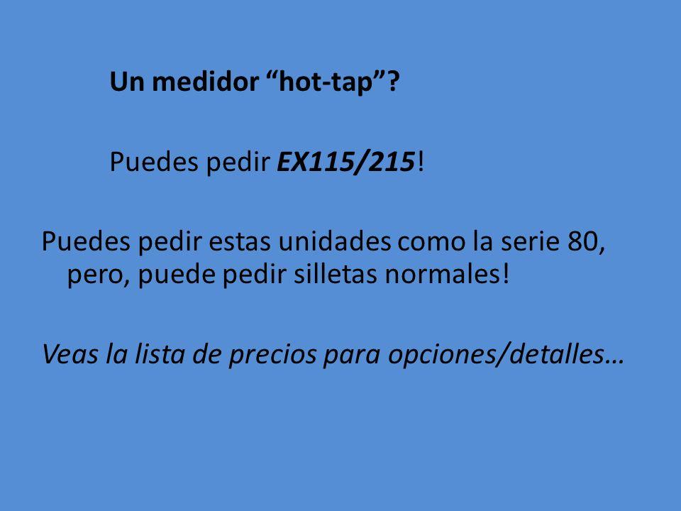 Un medidor hot-tap . Puedes pedir EX115/215