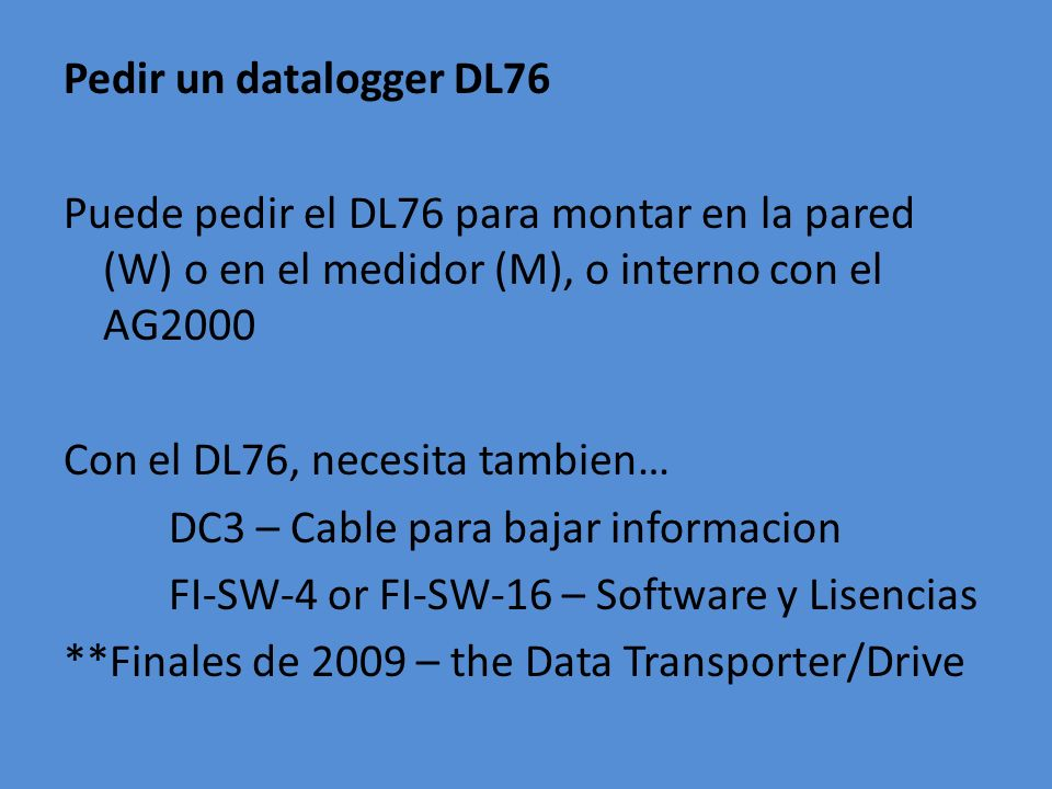 Pedir un datalogger DL76 Puede pedir el DL76 para montar en la pared (W) o en el medidor (M), o interno con el AG2000 Con el DL76, necesita tambien… DC3 – Cable para bajar informacion FI-SW-4 or FI-SW-16 – Software y Lisencias **Finales de 2009 – the Data Transporter/Drive