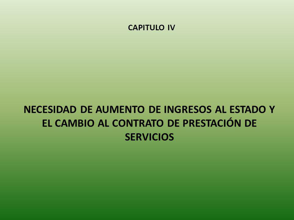CAPITULO IV NECESIDAD DE AUMENTO DE INGRESOS AL ESTADO Y EL CAMBIO AL CONTRATO DE PRESTACIÓN DE SERVICIOS.