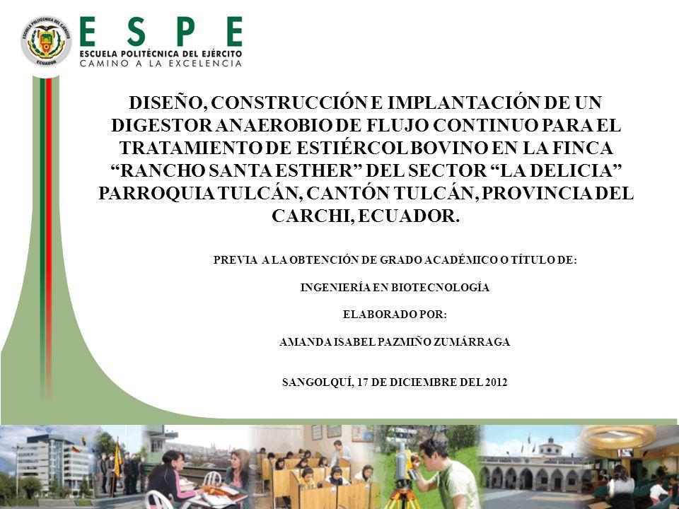 DISEÑO, CONSTRUCCIÓN E IMPLANTACIÓN DE UN DIGESTOR ANAEROBIO DE FLUJO CONTINUO PARA EL TRATAMIENTO DE ESTIÉRCOL BOVINO EN LA FINCA RANCHO SANTA ESTHER DEL SECTOR LA DELICIA PARROQUIA TULCÁN, CANTÓN TULCÁN, PROVINCIA DEL CARCHI, ECUADOR.