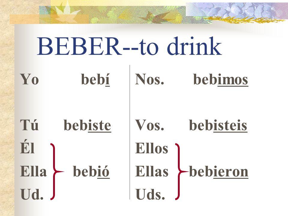 BEBER--to drink Yo bebí Tú bebiste Él Ella bebió Ud. Nos. bebimos