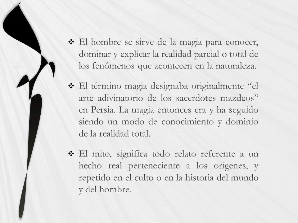 El hombre se sirve de la magia para conocer, dominar y explicar la realidad parcial o total de los fenómenos que acontecen en la naturaleza.