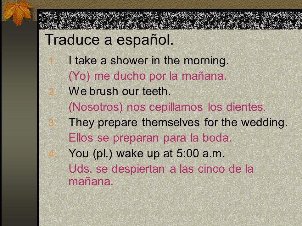 Traduce a español. I take a shower in the morning.