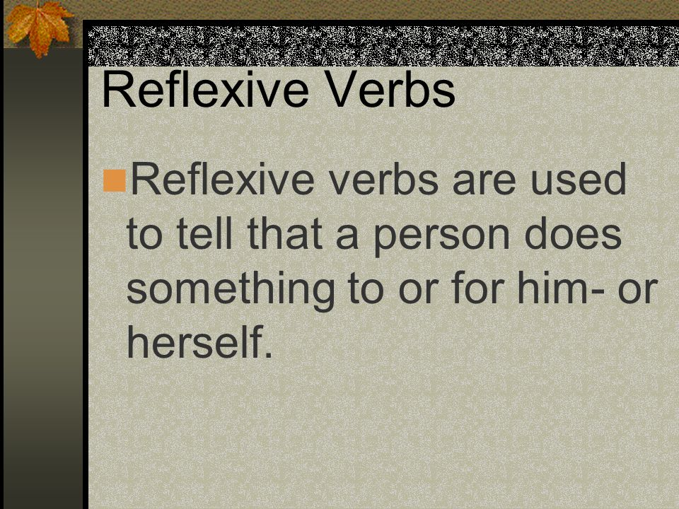 Reflexive VerbsReflexive verbs are used to tell that a person does something to or for him- or herself.