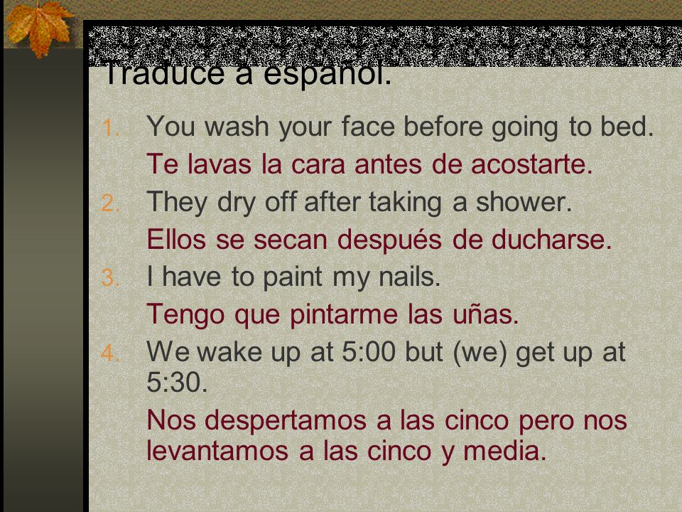 Traduce a español. You wash your face before going to bed.
