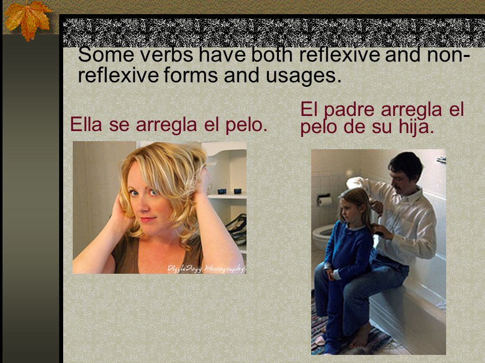 Some verbs have both reflexive and non-reflexive forms and usages.
