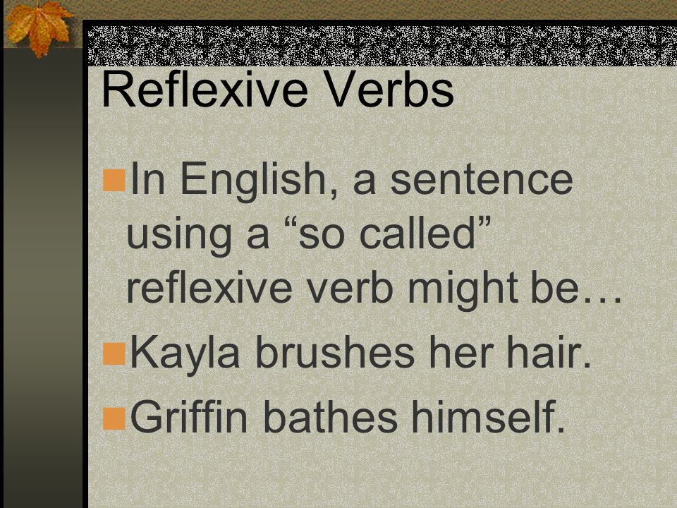 Reflexive Verbs In English, a sentence using a so called reflexive verb might be… Kayla brushes her hair.