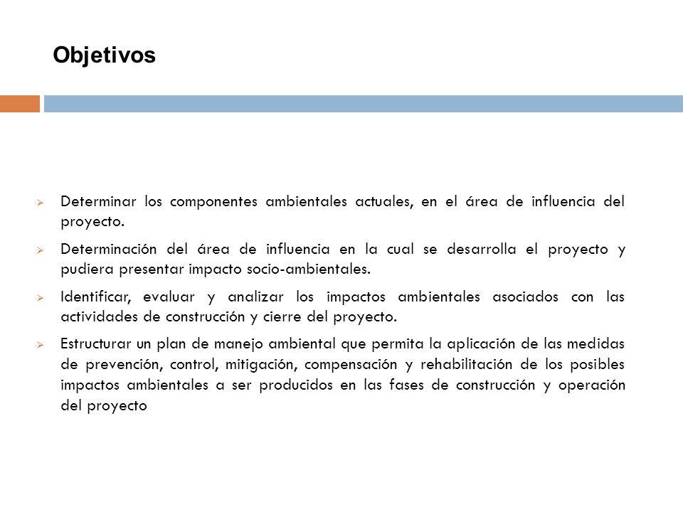 Objetivos Determinar los componentes ambientales actuales, en el área de influencia del proyecto.