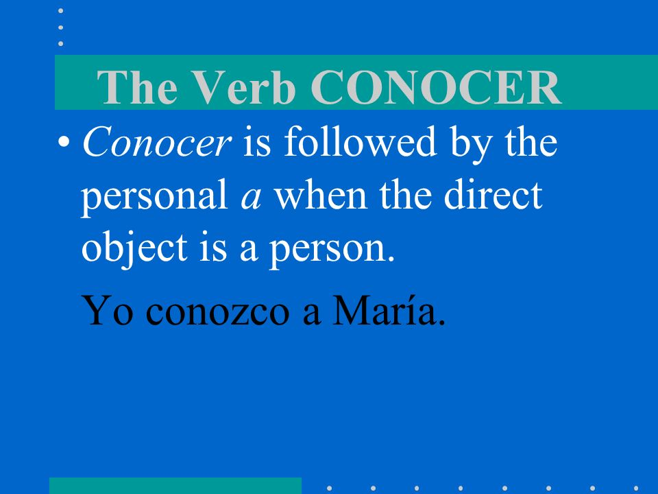 The Verb CONOCERConocer is followed by the personal a when the direct object is a person.
