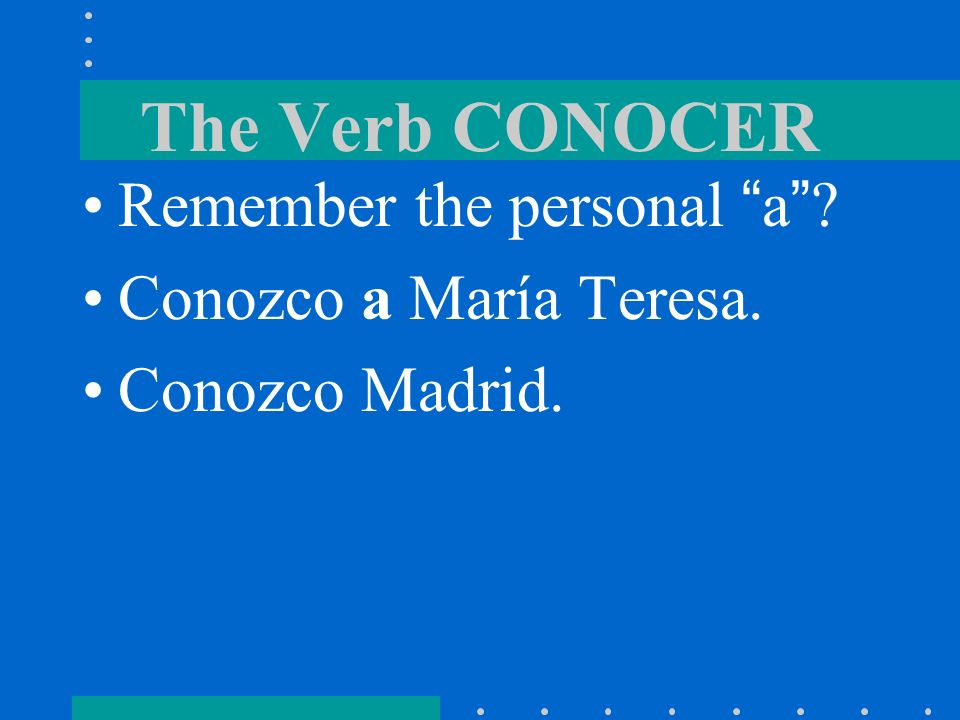 The Verb CONOCER Remember the personal a Conozco a María Teresa.
