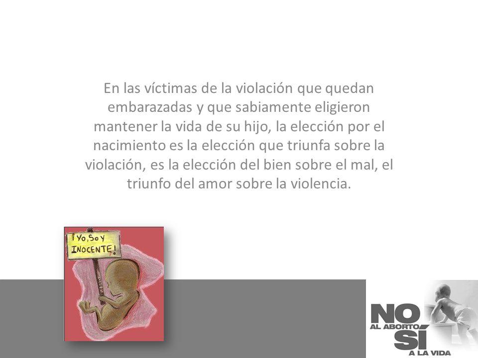 En las víctimas de la violación que quedan embarazadas y que sabiamente eligieron mantener la vida de su hijo, la elección por el nacimiento es la elección que triunfa sobre la violación, es la elección del bien sobre el mal, el triunfo del amor sobre la violencia.