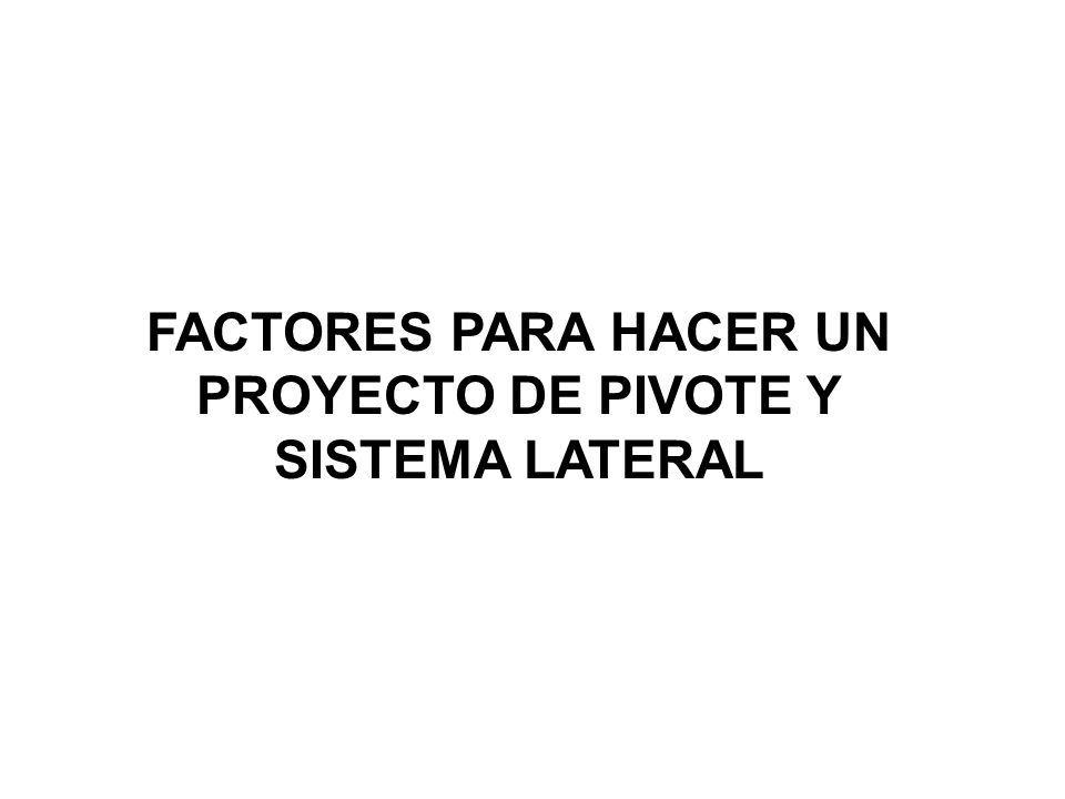FACTORES PARA HACER UN PROYECTO DE PIVOTE Y SISTEMA LATERAL