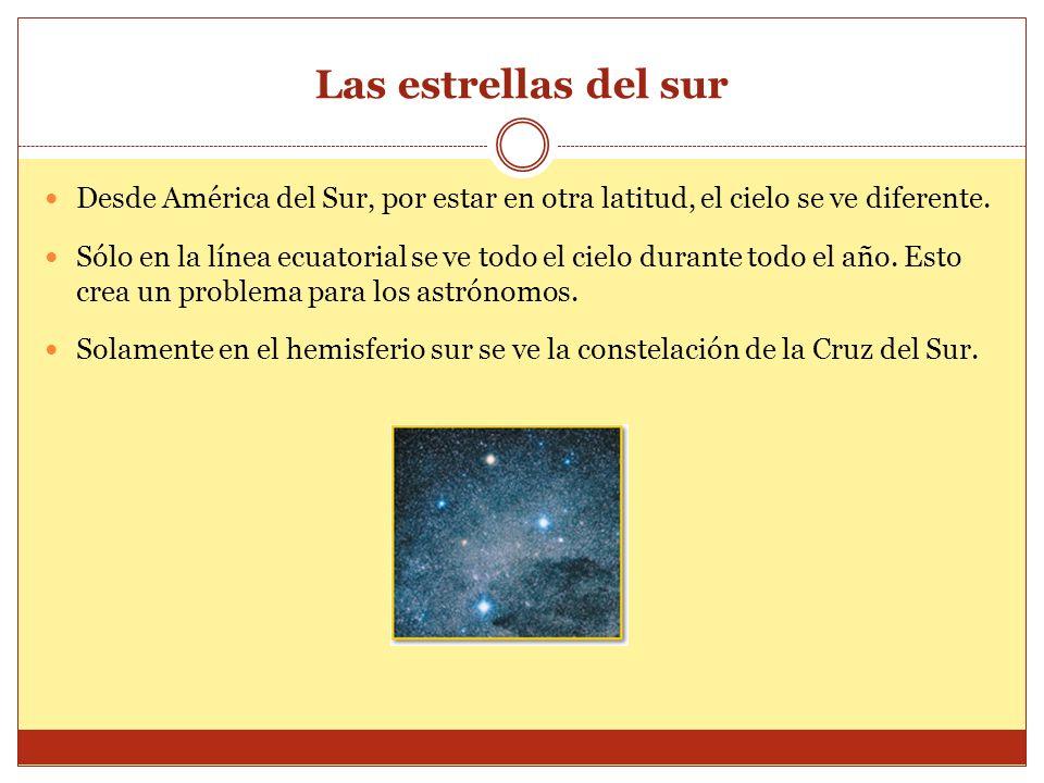 Las estrellas del sur Desde América del Sur, por estar en otra latitud, el cielo se ve diferente.