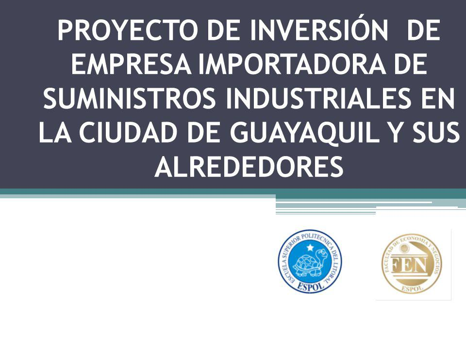 PROYECTO DE INVERSIÓN DE EMPRESA IMPORTADORA DE SUMINISTROS INDUSTRIALES EN LA CIUDAD DE GUAYAQUIL Y SUS ALREDEDORES
