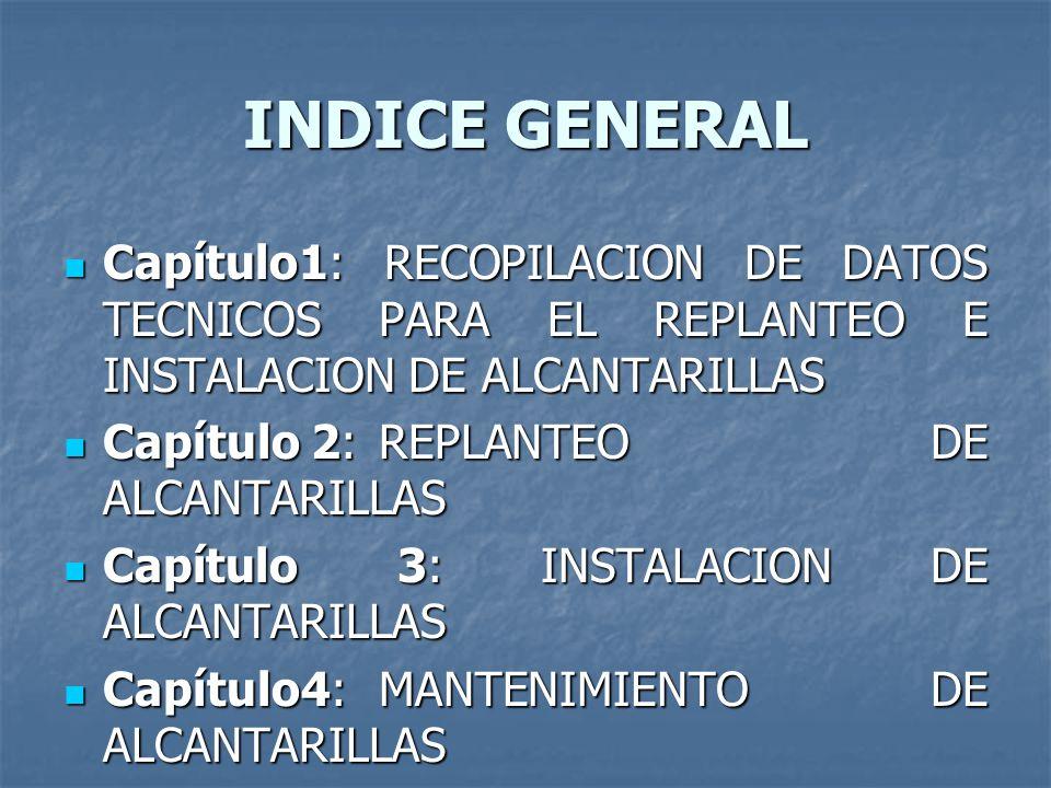 INDICE GENERAL Capítulo1: RECOPILACION DE DATOS TECNICOS PARA EL REPLANTEO E INSTALACION DE ALCANTARILLAS.