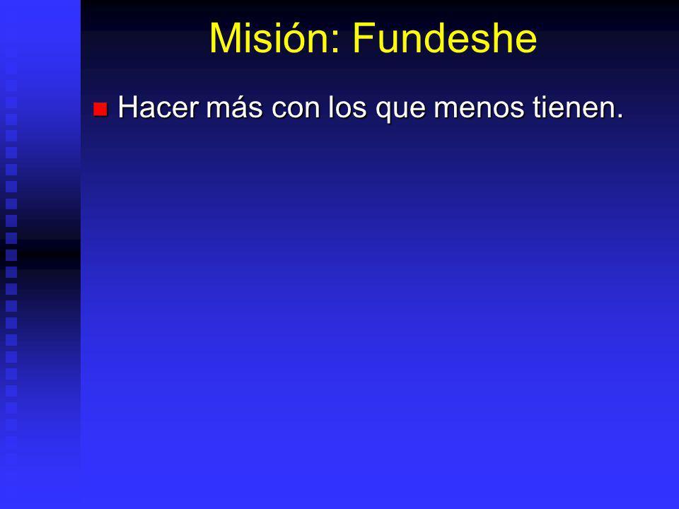 Misión: Fundeshe Hacer más con los que menos tienen.
