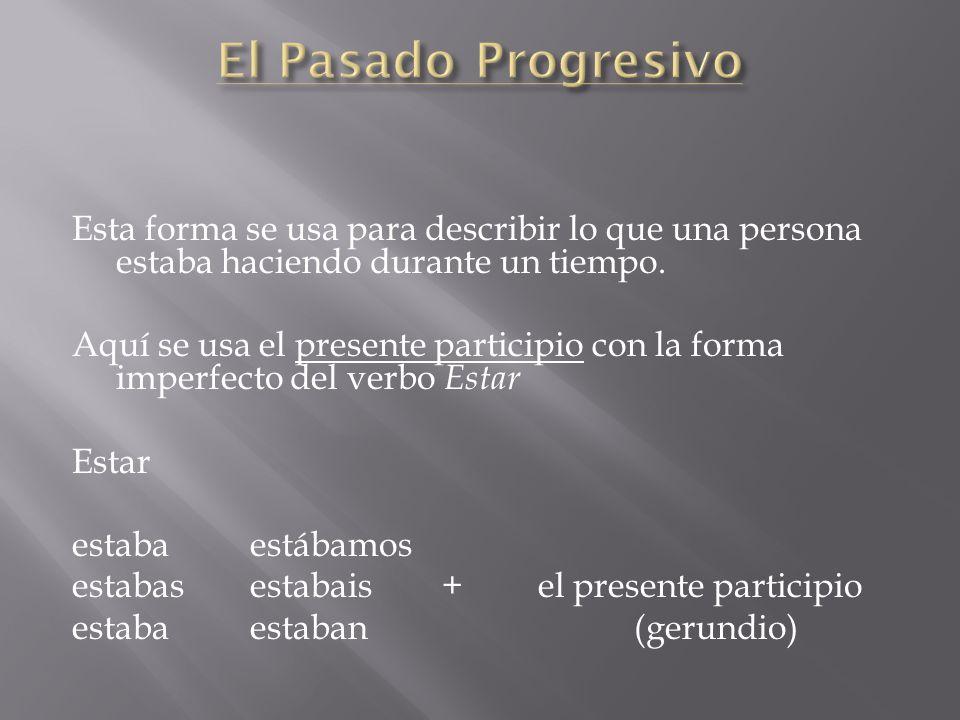 El Pasado Progresivo Esta forma se usa para describir lo que una persona estaba haciendo durante un tiempo.