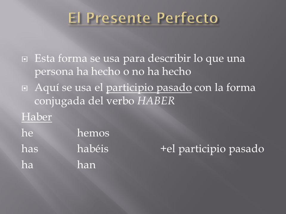 El Presente Perfecto Esta forma se usa para describir lo que una persona ha hecho o no ha hecho