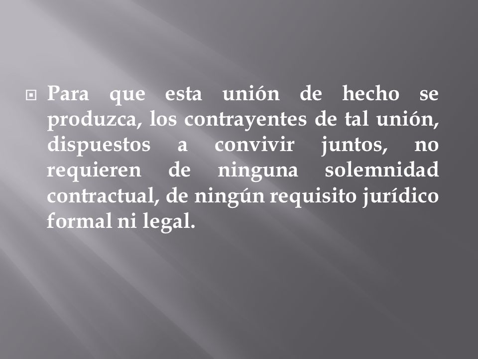 Para que esta unión de hecho se produzca, los contrayentes de tal unión, dispuestos a convivir juntos, no requieren de ninguna solemnidad contractual, de ningún requisito jurídico formal ni legal.