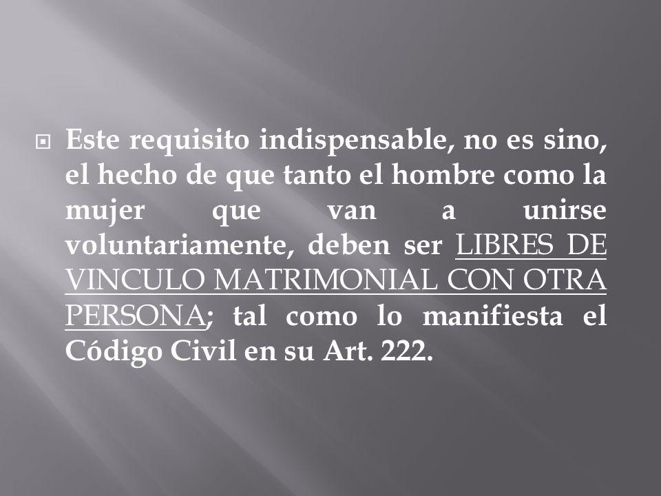 Este requisito indispensable, no es sino, el hecho de que tanto el hombre como la mujer que van a unirse voluntariamente, deben ser LIBRES DE VINCULO MATRIMONIAL CON OTRA PERSONA; tal como lo manifiesta el Código Civil en su Art.