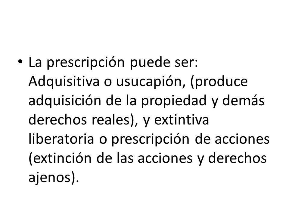 La prescripción puede ser: Adquisitiva o usucapión, (produce adquisición de la propiedad y demás derechos reales), y extintiva liberatoria o prescripción de acciones (extinción de las acciones y derechos ajenos).