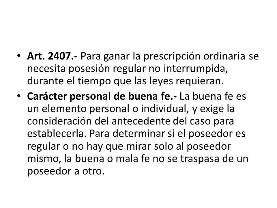 Art. 2407.- Para ganar la prescripción ordinaria se necesita posesión regular no interrumpida, durante el tiempo que las leyes requieran.