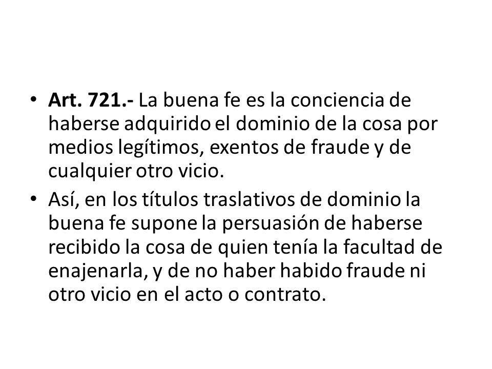 Art. 721.- La buena fe es la conciencia de haberse adquirido el dominio de la cosa por medios legítimos, exentos de fraude y de cualquier otro vicio.
