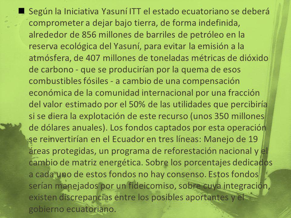 Según la Iniciativa Yasuní ITT el estado ecuatoriano se deberá comprometer a dejar bajo tierra, de forma indefinida, alrededor de 856 millones de barriles de petróleo en la reserva ecológica del Yasuní, para evitar la emisión a la atmósfera, de 407 millones de toneladas métricas de dióxido de carbono - que se producirían por la quema de esos combustibles fósiles - a cambio de una compensación económica de la comunidad internacional por una fracción del valor estimado por el 50% de las utilidades que percibiría si se diera la explotación de este recurso (unos 350 millones de dólares anuales).