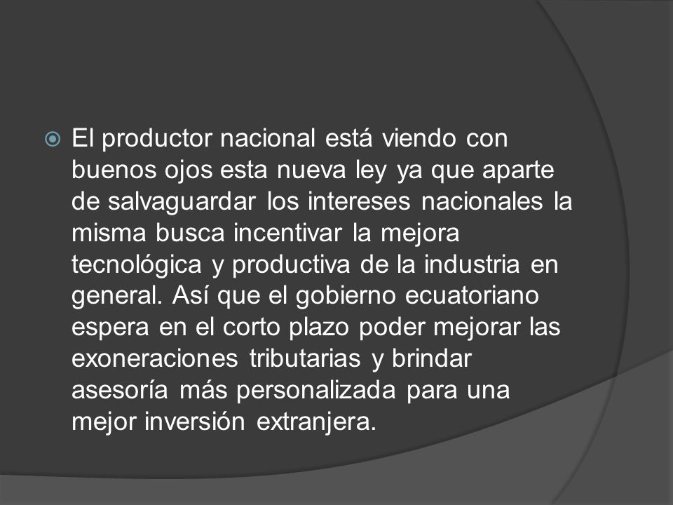 El productor nacional está viendo con buenos ojos esta nueva ley ya que aparte de salvaguardar los intereses nacionales la misma busca incentivar la mejora tecnológica y productiva de la industria en general.