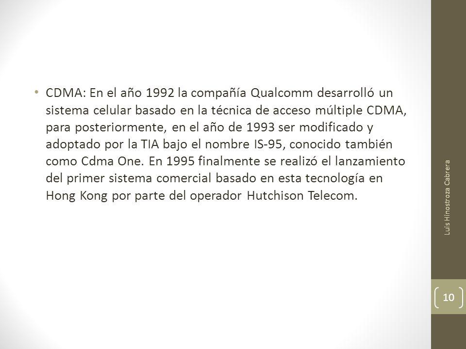 CDMA: En el año 1992 la compañía Qualcomm desarrolló un sistema celular basado en la técnica de acceso múltiple CDMA, para posteriormente, en el año de 1993 ser modificado y adoptado por la TIA bajo el nombre IS-95, conocido también como Cdma One. En 1995 finalmente se realizó el lanzamiento del primer sistema comercial basado en esta tecnología en Hong Kong por parte del operador Hutchison Telecom.