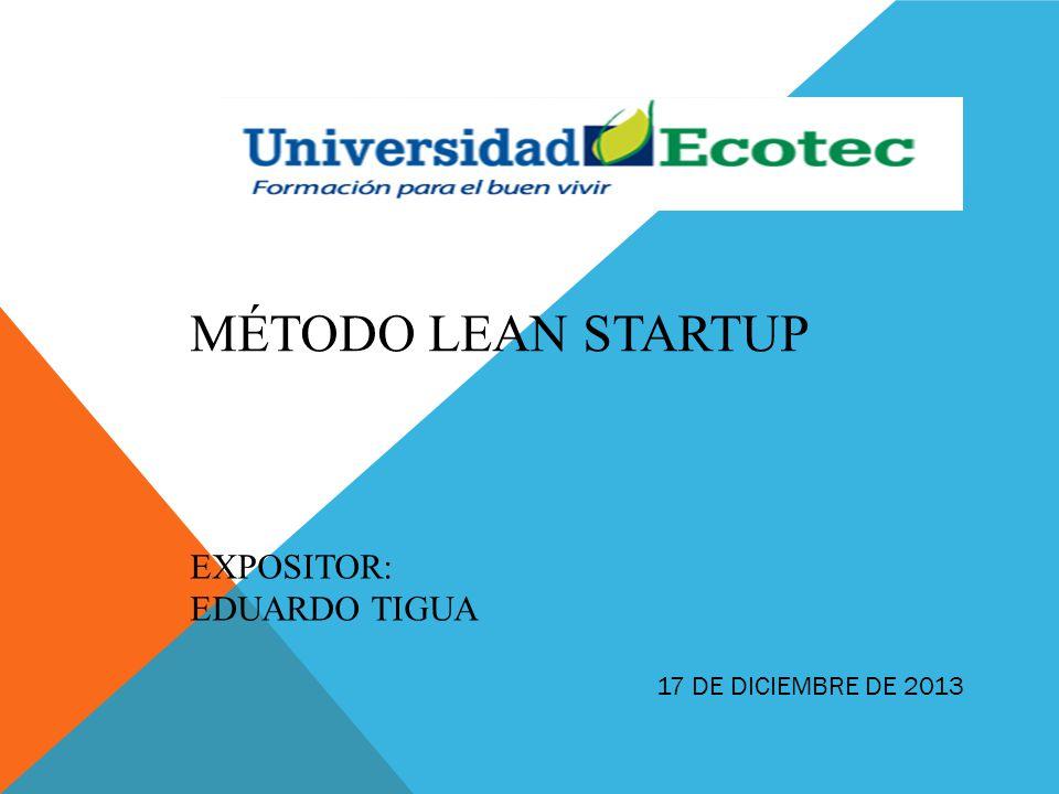 MÉTODO LEAN STARTUP EXPOSITOR: EDUARDO TIGUA 17 DE DICIEMBRE DE 2013
