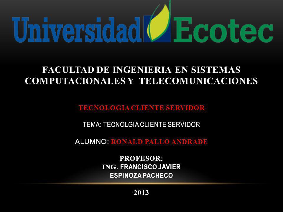 FACULTAD DE INGENIERIA EN SISTEMAS COMPUTACIONALES Y TELECOMUNICACIONES TECNOLOGIA CLIENTE SERVIDOR TEMA: TECNOLGIA CLIENTE SERVIDOR Alumno: RONALD PALLO Andrade PROFESOR: Ing.