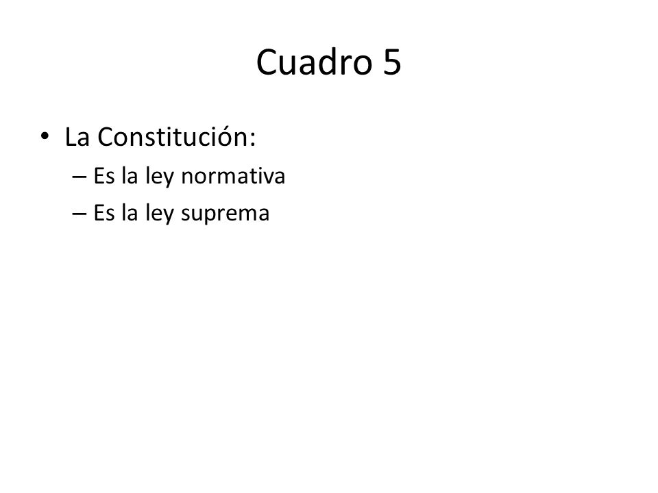 Cuadro 5 La Constitución: Es la ley normativa Es la ley suprema