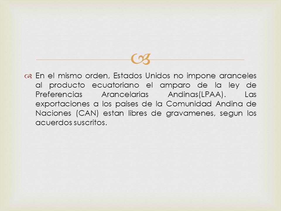 En el mismo orden, Estados Unidos no impone aranceles al producto ecuatoriano el amparo de la ley de Preferencias Arancelarias Andinas(LPAA).