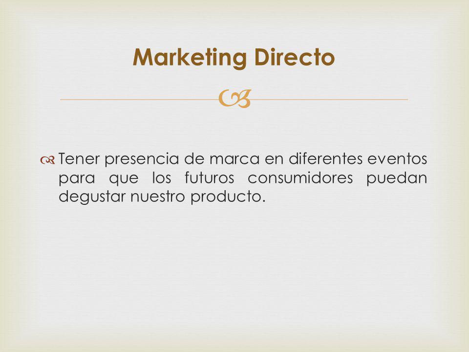 Marketing Directo Tener presencia de marca en diferentes eventos para que los futuros consumidores puedan degustar nuestro producto.