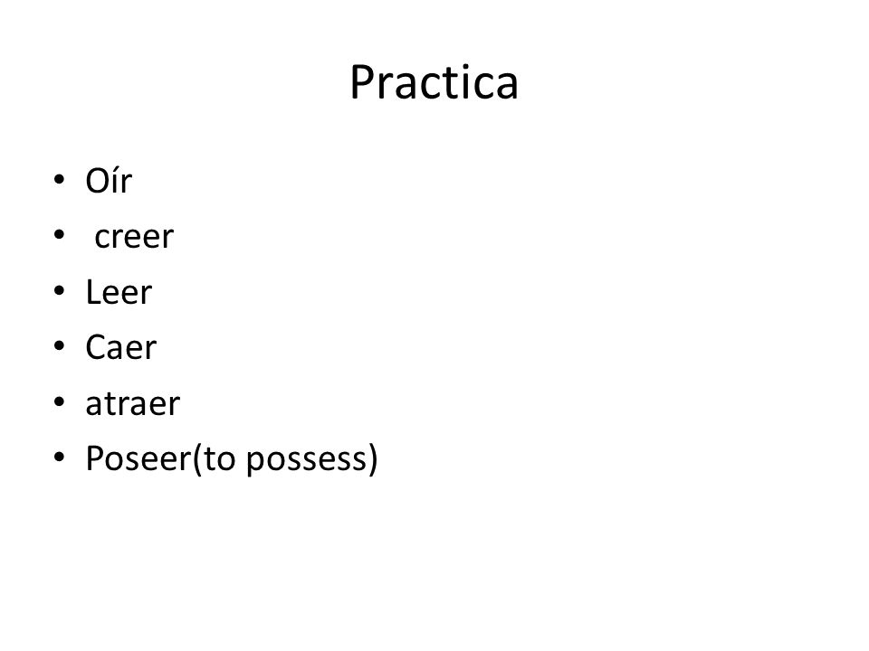 Practica Oír creer Leer Caer atraer Poseer(to possess)