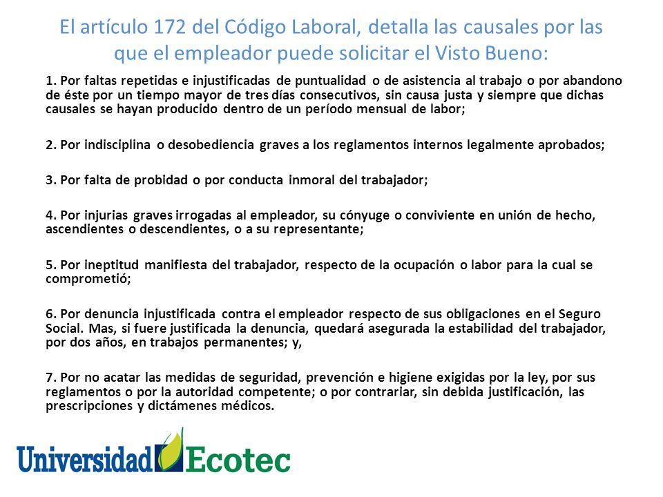 El artículo 172 del Código Laboral, detalla las causales por las que el empleador puede solicitar el Visto Bueno: