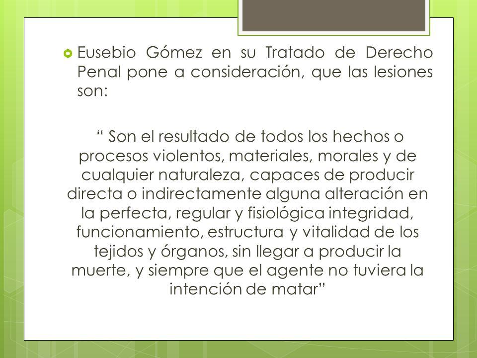 Eusebio Gómez en su Tratado de Derecho Penal pone a consideración, que las lesiones son: