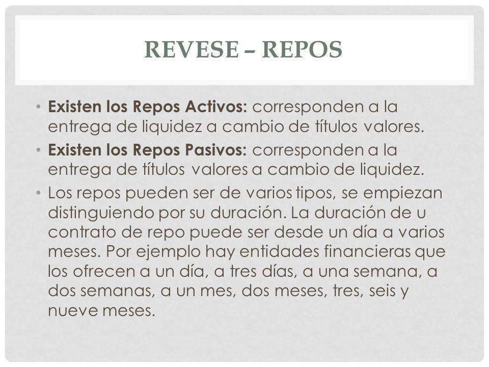 Revese – repos Existen los Repos Activos: corresponden a la entrega de liquidez a cambio de títulos valores.