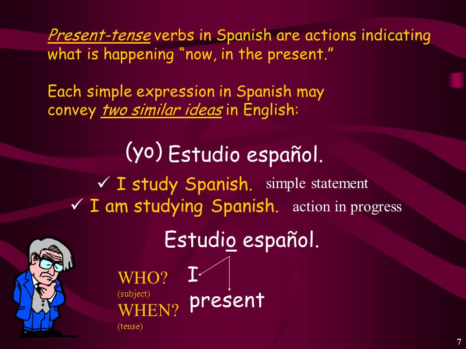 (yo) Estudio español. Estudio español. I present I study Spanish.
