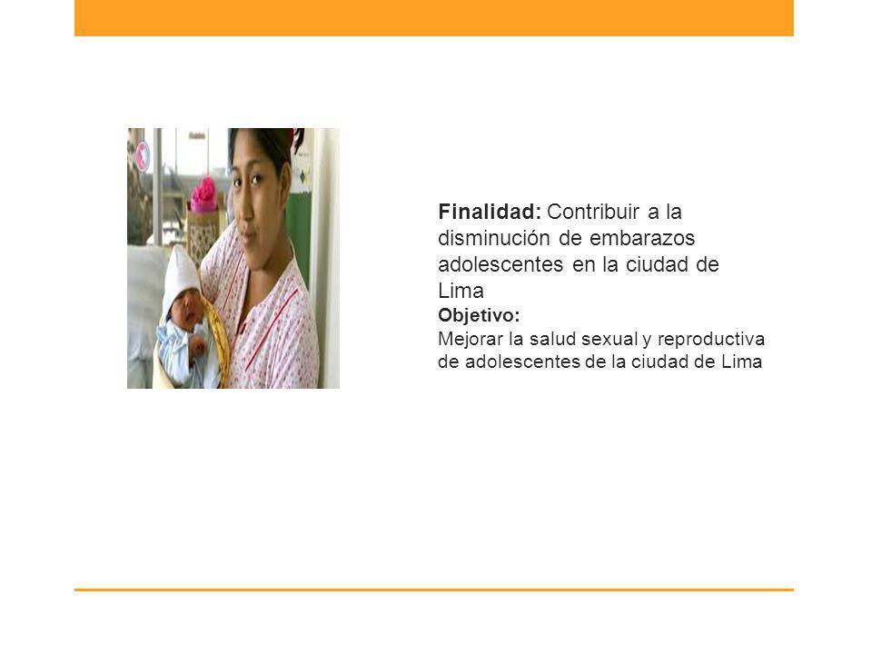 Finalidad: Contribuir a la disminución de embarazos adolescentes en la ciudad de Lima Objetivo: Mejorar la salud sexual y reproductiva de adolescentes de la ciudad de Lima